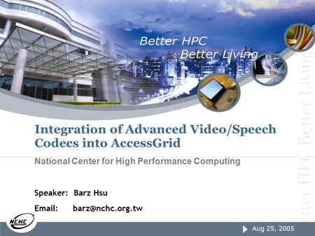 Aug 25, 2005 page1 Aug 25, 2005 Integration of Advanced Video/Speech Codecs into AccessGrid National Center for High Performance Computing Speaker: Barz.