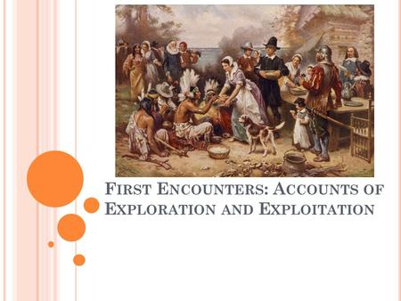 F IRST E NCOUNTERS : A CCOUNTS OF E XPLORATION AND E XPLOITATION.