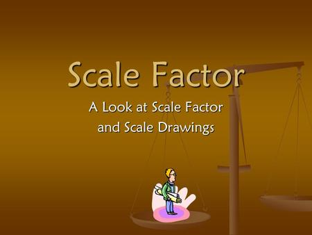 Scale Factor A Look at Scale Factor and Scale Drawings.