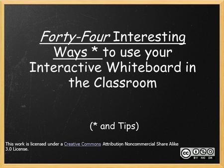 Forty-Four Interesting Ways * to use your Interactive Whiteboard in the Classroom (* and Tips) This work is licensed under a Creative Commons Attribution.
