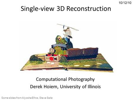 Single-view 3D Reconstruction Computational Photography Derek Hoiem, University of Illinois 10/12/10 Some slides from Alyosha Efros, Steve Seitz.