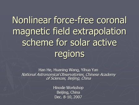 Nonlinear force-free coronal magnetic field extrapolation scheme for solar active regions Han He, Huaning Wang, Yihua Yan National Astronomical Observatories,