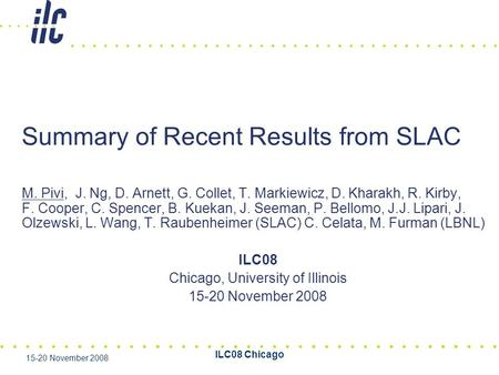 ILC08 Chicago 15-20 November 2008 Summary of Recent Results from SLAC M. Pivi, J. Ng, D. Arnett, G. Collet, T. Markiewicz, D. Kharakh, R. Kirby, F. Cooper,
