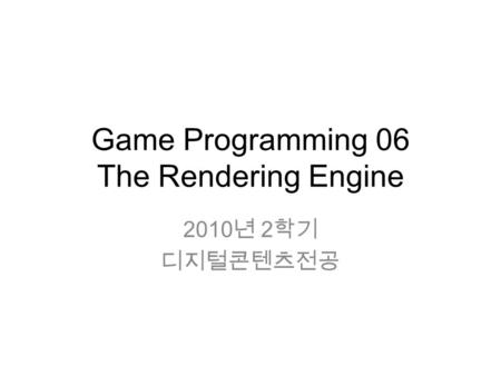 Game Programming 06 The Rendering Engine 2010 년 2 학기 디지털콘텐츠전공.