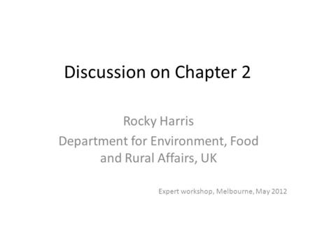 Discussion on Chapter 2 Rocky Harris Department for Environment, Food and Rural Affairs, UK Expert workshop, Melbourne, May 2012.
