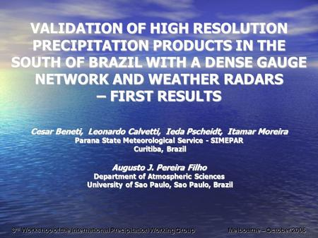 VALIDATION OF HIGH RESOLUTION PRECIPITATION PRODUCTS IN THE SOUTH OF BRAZIL WITH A DENSE GAUGE NETWORK AND WEATHER RADARS – FIRST RESULTS Cesar Beneti,