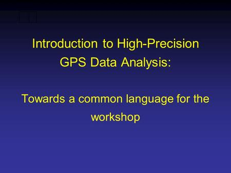 Introduction to High-Precision GPS Data Analysis: Towards a common language for the workshop.