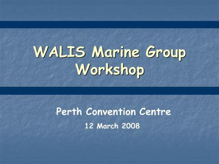 WALIS Marine Group Workshop Perth Convention Centre 12 March 2008.