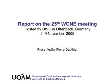 Report on the 25 th WGNE meeting Hosted by DWD in Offenbach, Germany 2- 9 November 2009 Presented by Pierre Gauthier Department of Earth and Atmospheric.