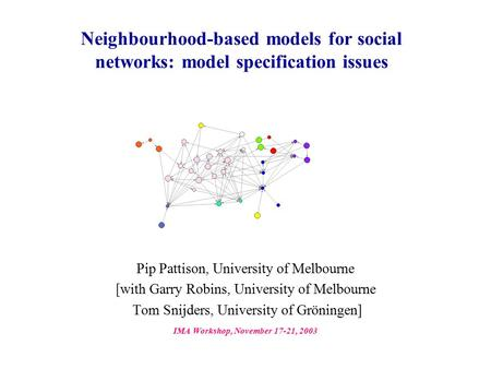 Neighbourhood-based models for social networks: model specification issues Pip Pattison, University of Melbourne [with Garry Robins, University of Melbourne.