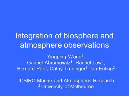 Integration of biosphere and atmosphere observations Yingping Wang 1, Gabriel Abramowitz 1, Rachel Law 1, Bernard Pak 1, Cathy Trudinger 1, Ian Enting.