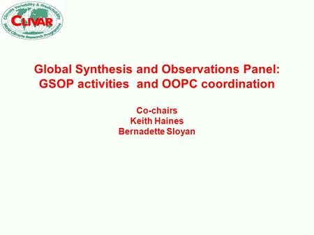Global Synthesis and Observations Panel: GSOP activities and OOPC coordination Co-chairs Keith Haines Bernadette Sloyan.