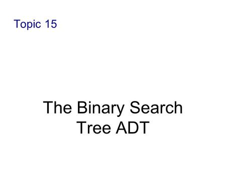 Topic 15 The Binary Search Tree ADT. 11-2 Binary Search Tree A binary search tree (BST) is a binary tree with an ordering property of its elements, such.