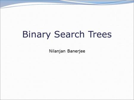 Binary Search Trees Nilanjan Banerjee. 2 Goal of today's lecture Learn about Binary Search Trees Discuss the first midterm.