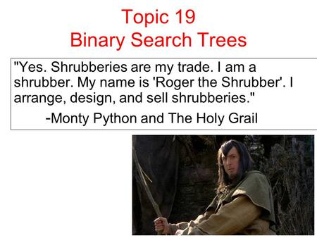 Topic 19 Binary Search Trees Yes. Shrubberies are my trade. I am a shrubber. My name is 'Roger the Shrubber'. I arrange, design, and sell shrubberies.