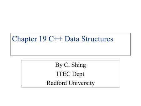Chapter 19 C++ Data Structures By C. Shing ITEC Dept Radford University.