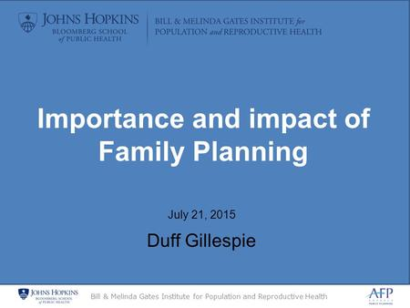 Bill & Melinda Gates Institute for Population and Reproductive Health July 21, 2015 Duff Gillespie Importance and impact of Family Planning.