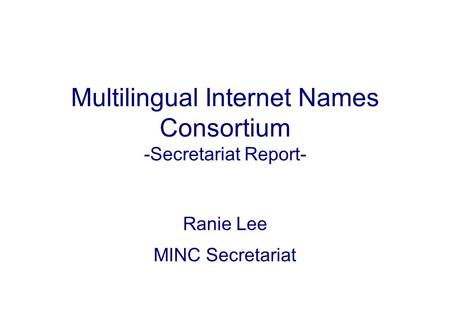 Multilingual Internet Names Consortium -Secretariat Report- Ranie Lee MINC Secretariat.