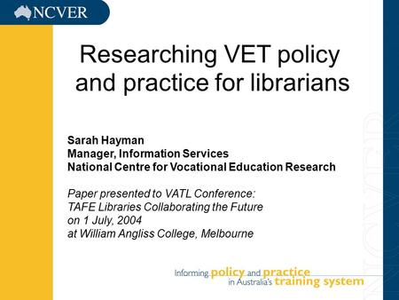 11/5/20151 Sarah Hayman Manager, Information Services National Centre for Vocational Education Research Paper presented to VATL Conference: TAFE Libraries.