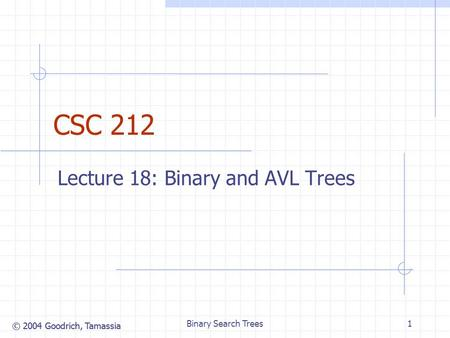 © 2004 Goodrich, Tamassia Binary Search Trees1 CSC 212 Lecture 18: Binary and AVL Trees.