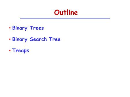 Outline Binary Trees Binary Search Tree Treaps. Binary Trees The empty set (null) is a binary tree A single node is a binary tree A node has a left child.