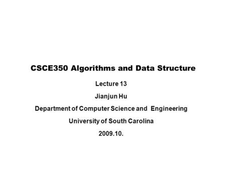 Lecture 13 Jianjun Hu Department of Computer Science and Engineering University of South Carolina 2009.10. CSCE350 Algorithms and Data Structure.