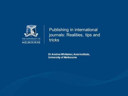 Dr Andrea Whittaker, Asia Institute, University of Melbourne Publishing in international journals: Realities, tips and tricks.