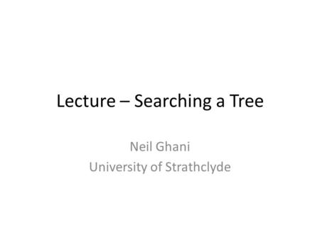 Lecture – Searching a Tree Neil Ghani University of Strathclyde.