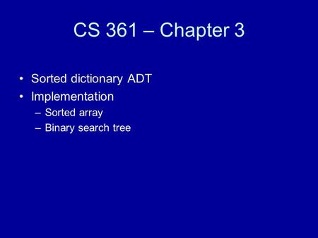CS 361 – Chapter 3 Sorted dictionary ADT Implementation –Sorted array –Binary search tree.