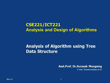 CSE221/ICT221 Analysis and Design of Algorithms CSE221/ICT221 Analysis and Design of Algorithms Analysis of Algorithm using Tree Data Structure Asst.Prof.