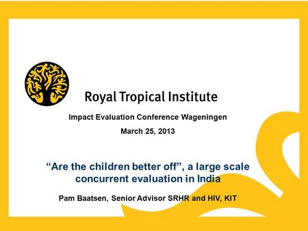"Impact Evaluation Conference Wageningen March 25, 2013 ""Are the children better off"", a large scale concurrent evaluation in India Pam Baatsen, Senior."