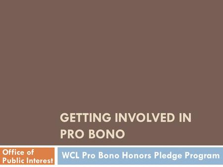 GETTING INVOLVED IN PRO BONO Office of Public Interest WCL Pro Bono Honors Pledge Program.