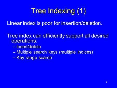 1 Tree Indexing (1) Linear index is poor for insertion/deletion. Tree index can efficiently support all desired operations: –Insert/delete –Multiple search.