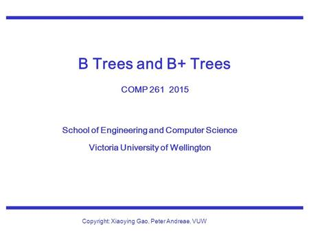 School of Engineering and Computer Science Victoria University of Wellington Copyright: Xiaoying Gao, Peter Andreae, VUW B Trees and B+ Trees COMP 261.