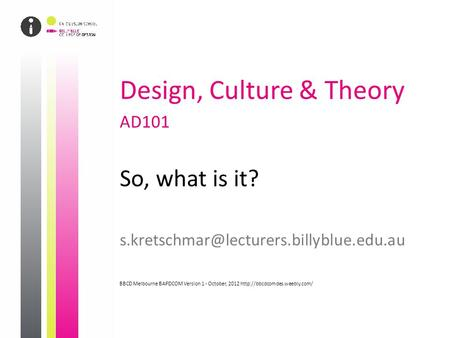 Design, Culture & Theory AD101 So, what is it? BBCD Melbourne BAPDCOM Version 1 - October, 2012