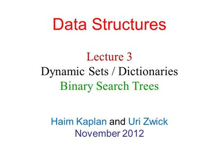 Data Structures Haim Kaplan and Uri Zwick November 2012 Lecture 3 Dynamic Sets / Dictionaries Binary Search Trees.