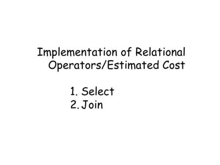 Implementation of Relational Operators/Estimated Cost 1.Select 2.Join.