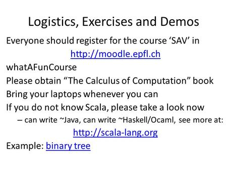 "Logistics, Exercises and Demos Everyone should register for the course 'SAV' in  whatAFunCourse Please obtain ""The Calculus of Computation"""
