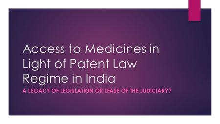 Access to Medicines in Light of Patent Law Regime in India A LEGACY OF LEGISLATION OR LEASE OF THE JUDICIARY?