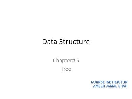 Data Structure Chapter# 5 Tree Course Instructor AMEER JAMAL SHAH.