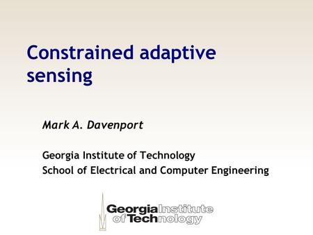 Constrained adaptive sensing Mark A. Davenport Georgia Institute of Technology School of Electrical and Computer Engineering TexPoint fonts used in EMF.