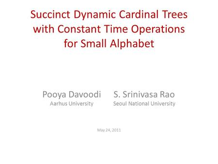 Succinct Dynamic Cardinal Trees with Constant Time Operations for Small Alphabet Pooya Davoodi Aarhus University May 24, 2011 S. Srinivasa Rao Seoul National.