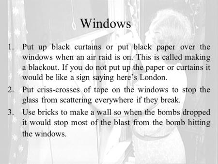 Windows 1.Put up black curtains or put black paper over the windows when an air raid is on. This is called making a blackout. If you do not put up the.