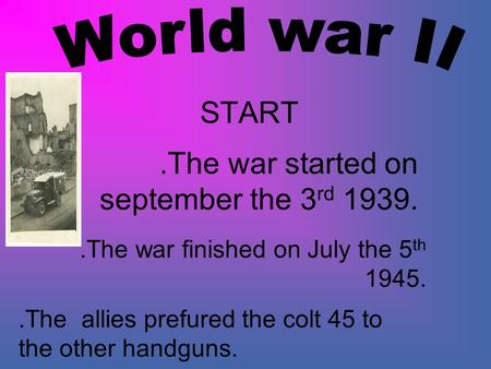 START.The war started on september the 3 rd 1939..The war finished on July the 5 th 1945..The allies prefured the colt 45 to the other handguns.