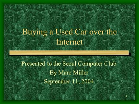 1 Buying a Used Car over the Internet Presented to the Seoul Computer Club By Marc Miller September 11, 2004.