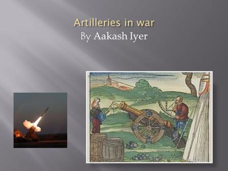 By Aakash Iyer. PURPOSETYPES OF ARTILLERY  Big, heavy weapons  Artillery is used mainly in war/s for attacking and defending from the enemies  Long.