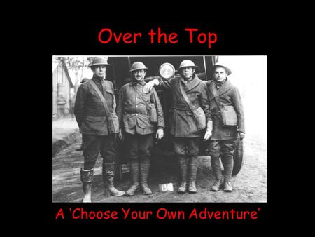 Over the Top A 'Choose Your Own Adventure'. Welcome to the Trenches It is 1917 and the United States has just entered World War One. Do you have what.