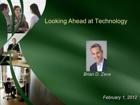 February 1, 2012 Looking Ahead at Technology Brian D. Zeve.