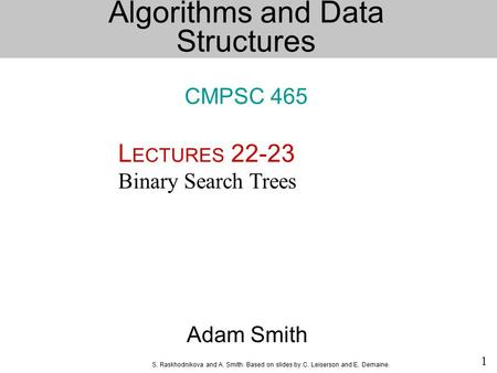 S. Raskhodnikova and A. Smith. Based on slides by C. Leiserson and E. Demaine. 1 Adam Smith L ECTURES 22-23 Binary Search Trees Algorithms and Data Structures.