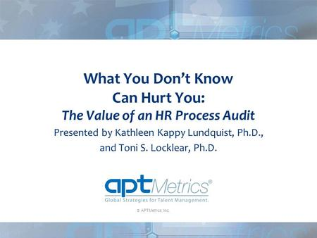  APTMetrics, Inc. What You Don't Know Can Hurt You: The Value of an HR Process Audit Presented by Kathleen Kappy Lundquist, Ph.D., and Toni S. Locklear,